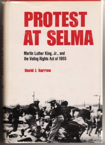 Protest at Selma: Martin Luther King, Jr., and the Voting Rights Act of 1965: Garrow, David J.