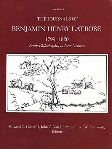 The Journals of Benjamin Henry Latrobe, 1799-1820 Vol. 3 : From Philadelphia to New Orleans