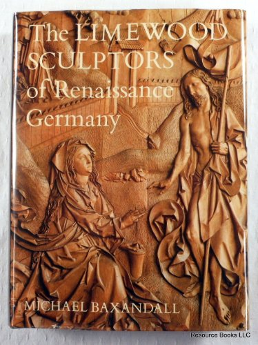 The Limewood Sculptors of Renaissance Germany, 1475-1525: Images and Circumstances: Baxandall, ...