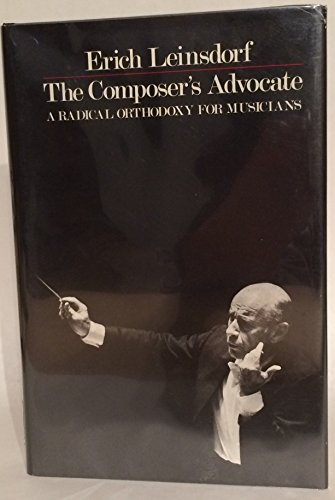 The Composer's Advocate: A Radical Orthodoxy for Musicians. Signed by Erich Leinsdorf.: ...