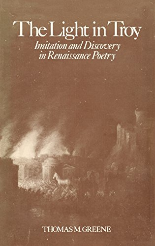 Light in Troy: Imitation and Discovery in Renaissance Poetry.: Thomas M. Greene.