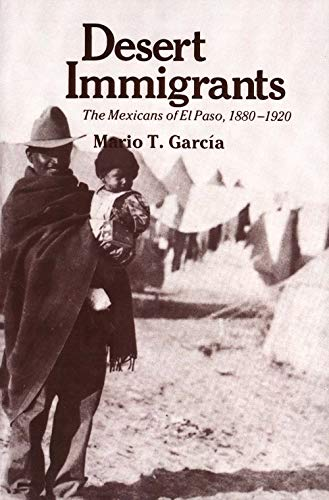 Desert Immigrants - The Mexicans of El Paso, 1880-1920: Garcia, Mario T.