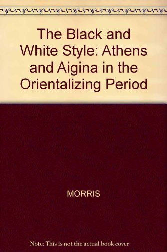 BLACK AND WHITE STYLE: ATHENS AND AIGINA IN THE ORIENTALIZING PERIOD (YALE CLASSICAL MONOGRAPHS)