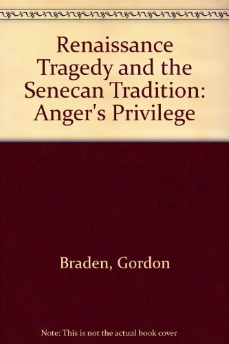 Renaissance Tragedy and the Senecan Tradition: Anger's Privilege: Braden, Gordon