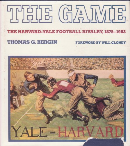The Game The Harvard-Yale Football Rivalry, 1875-1983: Bergin, Thomas Goddard