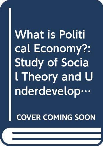 9780300032956: What is Political Economy?: Study of Social Theory and Underdevelopment