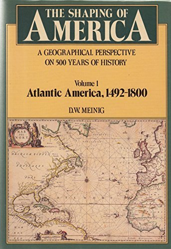 9780300035483: The Shaping of America: A Geographical Perspective on 500 Years of History, Volume 1: Atlantic America 1492-1800 (Shaping of America; A Geographical Perspective of 500 Years of History)