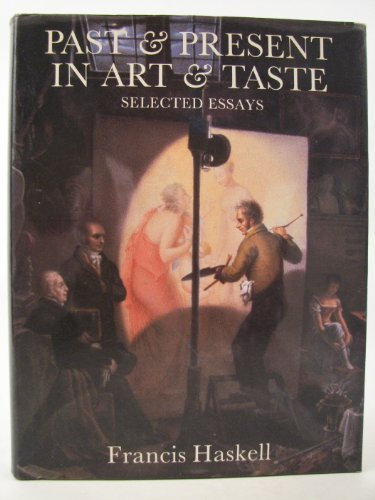 PAST & PRESENT IN ART & TASTE -- SELECTED ESSAYS: Haskell, Francis