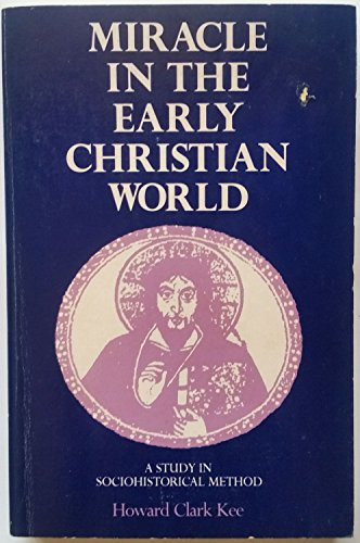 Miracle in the Early Christian World: A Study in Sociohistoric Method: Kee, Howard Clark