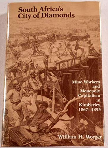SOUTH AFRICA'S CITY OF DIAMONDS: MINE WORKERS AND MONOPOLY CAPITALISM IN KIMBERLEY, 1867 - 1895