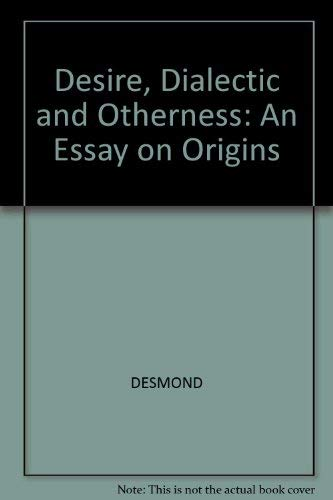 Desire, Dialectic, and Otherness : An Essay on Origins: Desmond, William
