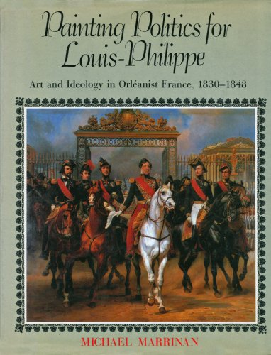 Painting Politics for Louis-Philippe: Art and Ideology in Orelanist France: Marrinan, Michael