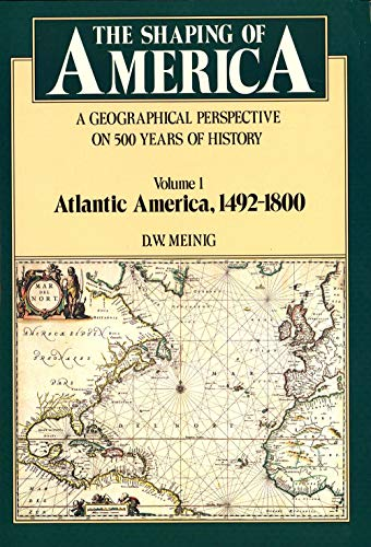 9780300038828: The Shaping of America: A Geographical Perspective on 500 Years of History, Vol. 1: Atlantic America, 1492-1800 (Paperback)