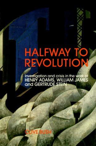 Halfway to Revolution: Investigation and Crisis in the Work of Henry Adams, William James and ...