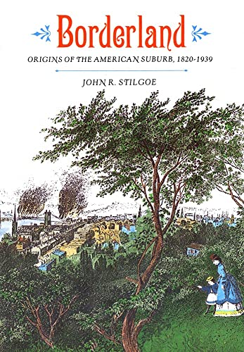 Borderland: Origins of the American Suburb, 1820-1939: John R. Stilgoe