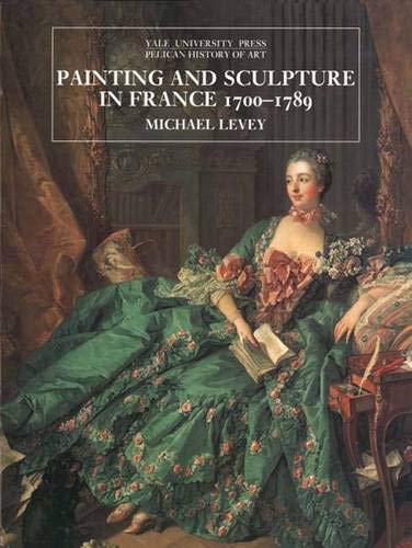 Painting and Sculpture in France 1700-1789 (The Yale University Press Pelican Histor): Levey, ...