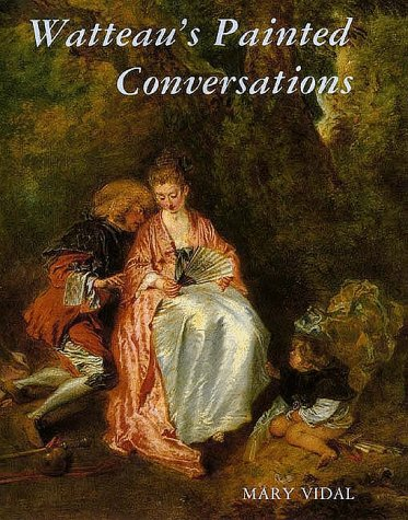 Watteau's Painted Conversations Art, Literature, and Talk in Seventeenth- and Eighteenth-Century ...