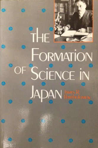 The Formation of Science in Japan: Building a Research Tradition: Bartholomew, Professor James R.