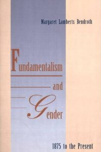 Fundamentalism and Gender, 1875 to the Present: Bendroth, Margaret L
