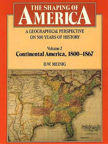 9780300056587: The Shaping of America: A Geographical Perspective on 500 Years of History: Volume 2: Continental America, 1800-1867 (Shaping of America; A Geographical Perspective of 500 Years of History)