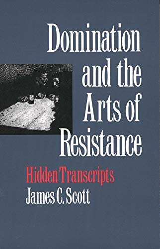 Domination and the Arts of Resistance: Hidden Transcripts: Scott, James C.