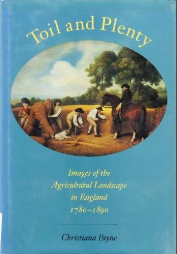 Toil and Plenty: Images of the Agricultural Landscape in England, 1780-1890 (Yale Agrarian Studie...