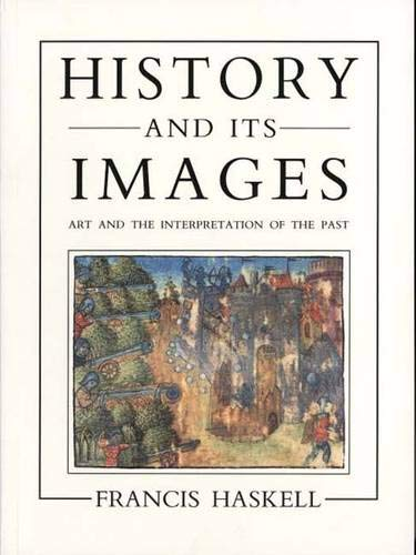 History and Its Images: Art and the Interpretation of the Past: Haskell, Professor Francis