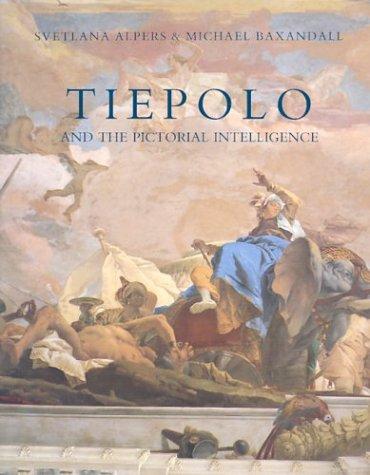 Tiepolo and the Pictorial Intelligence: Alpers, Professor Svetlana; Baxandall, Professor Michael