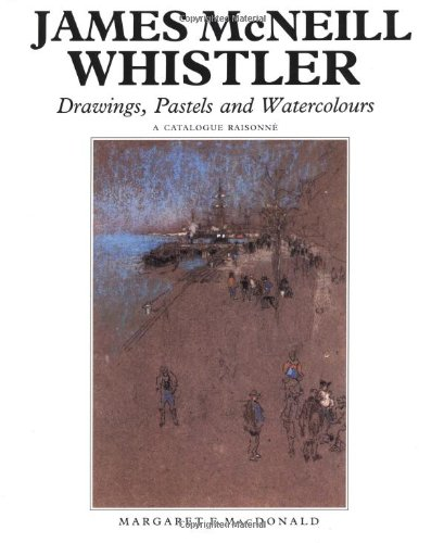 James McNeill Whistler: Drawings, Pastels and Watercolours: A Catalogue Raisonné (The Paul ...