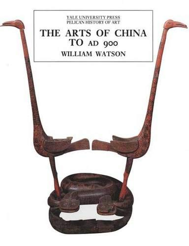 The Arts of China To AD 900: Watson, William