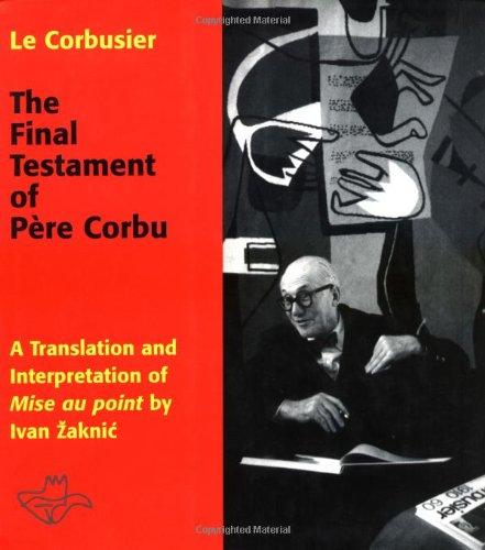 Final Testament of Pere Corbu: A Translation and Interpretation of Mise au Point.: LE CORBUSIER.