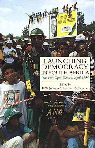 Launching Democracy in South Africa: The First Open Election, April 1994: The First Open Election, ...