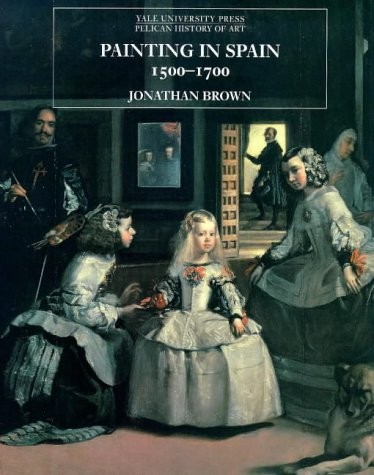 Painting in Spain, 1500-1700 (The Yale University Press Pelican Histor): Brown, Professor Jonathan