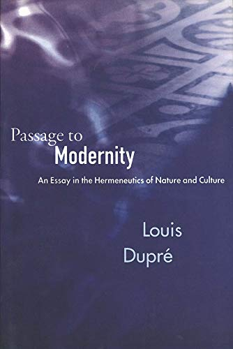 Passage to Modernity: An Essay in the Hermeneutics of Nature and Culture: Dupre, Louis