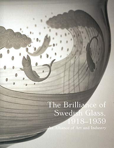 The Brilliance of Swedish Glass, 1918-1939: An Alliance of Art and Industry: Associate Director ...