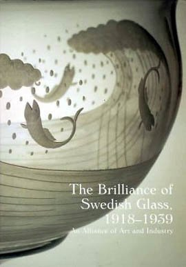 The Brilliance of Swedish Glass, 1918-1939 An Alliance of Art and Industry: Ostergard, Derek E.;...