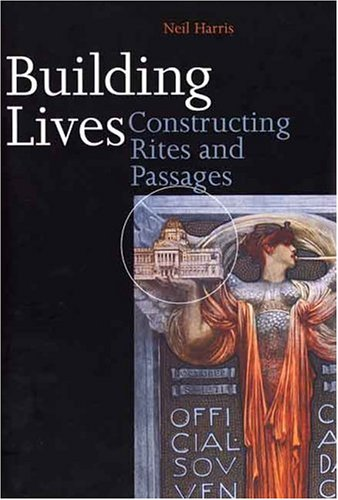 Building Lives: Constructing Rites and Passages. - Harris, Neil.