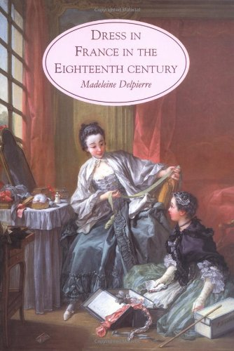 DRESS IN FRANCE IN THE EIGHTEENTH CENTURY / MADELEINE DELPIERRE ; TRANSLATED BY CAROLINE ...