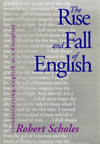 The Rise and Fall of English: Reconstructing English as a Discipline.: Scholes, Robert