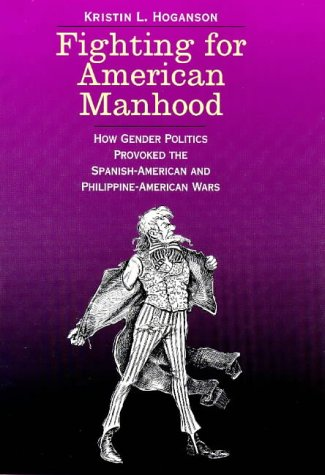 Fighting for American Manhood: How Gender Politics Provoked the Spanish-American and ...