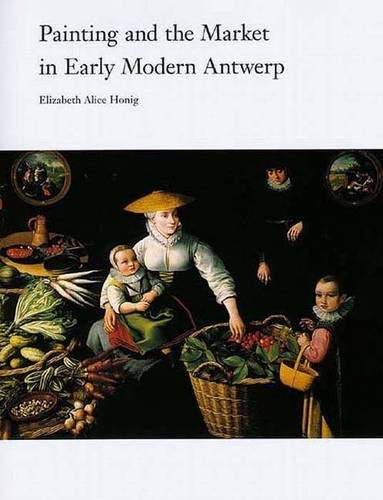 Painting and the Market in Early Modern Antwerp (Yale Publications in the History of Art): Honig, ...