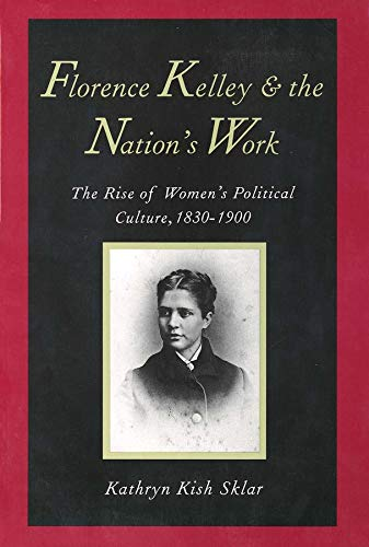 Florence Kelley and the Nation's Work: The Rise of Women`s Political Culture, 1830-1900 (0300072856) by Sklar, Kathryn Kish