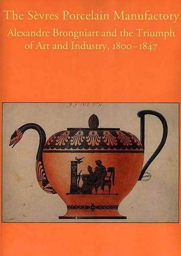 9780300073386: The Sevres Porcelain Manufactory: Alexandre Brongniart and the Triumph of Art and Industry, 1800-1847: Alexandre Brongniart and the Triumph of Art and ... in the Decorative Arts, Design & Culture)