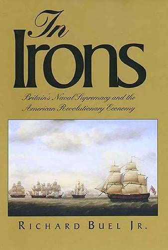 In Irons : Britain's Naval Supremacy And The American Revolutionary Economy: Buel , Richard , ...