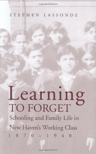 Learning to Forget: Schooling and Family Life in New Havens Working Class, 1870-1940: Stephen ...