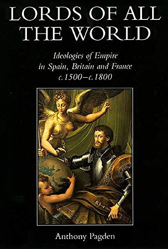 9780300074499: Lords of All the World: Ideologies of Empire in Spain, Britain and France C.1500-C.1800: Ideologies of Empire in Spain, Britain and France, 1492-1830