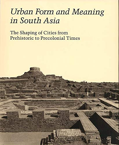 Urban Form and Meaning in South Asia: The Shaping of Cities from Prehistoric to Precolonial Times (...
