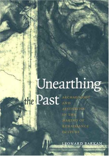 9780300076776: Unearthing the Past: Archaeology and Aesthetics in the Making of Renaissance Culture