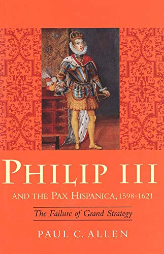 Philip III and the Pax Hispanica, 1598-1621: The Failure of Grand Strategy: Paul Allen
