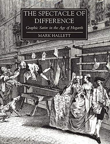 The Spectacle of Difference: Graphic Satire in the Age of Hogarth.: HALLETT, Mark: